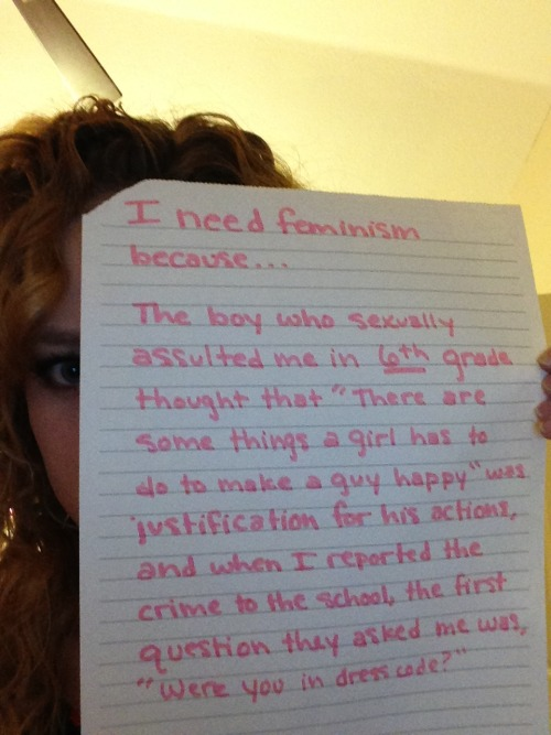 "I need feminism because… The boy who sexually assaulted me in 6th grade thought that ""There are some things a girl has to do to make a guy happy"" was justification for his actions, and when I reported the crime to the school, the first question they asked me was ""Were you in dress code?"""