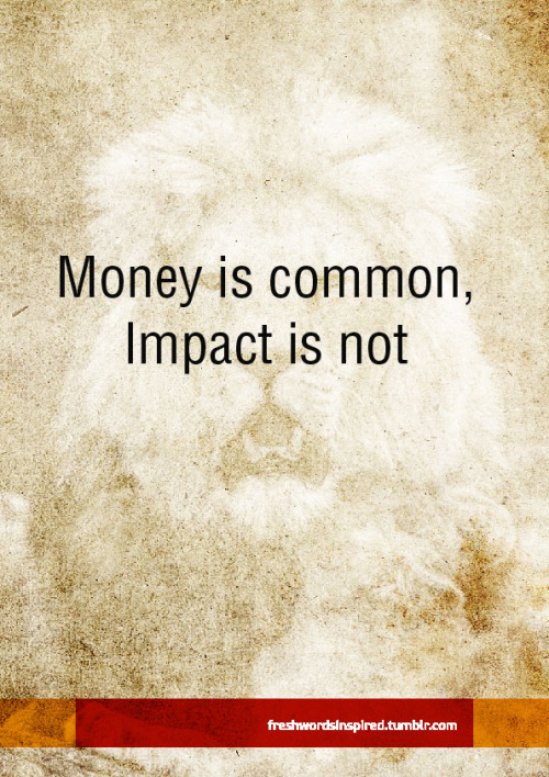freshwordsinspired:  Money is common. Impact is not.  The greatest men in history were men who impacted the human race positively. Those who changed the course of history so people would live better lives. Men who fought against oppression, built schools, churches and governments that would make generations after them live better amongst other things. These are the men to be admired. Men like Abraham Lincoln, Kwame Nkrumah, Nelson Mandela, Winston Churchill, Mensa Otabil, David Oyedepo, Enoch Adeboye, Kenneth Copeland, George Washington Carver, Kenneth E Hagin, John D Rockefeller, Sam Walton and so on.Today we herald the billionaires over the men who are impacting their communities.  Leave a legacy that is greater than your net worth.