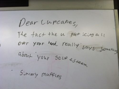 "Lol. Written on my board this morning.  ""Dear cupcakes, The fact that you put icing all over your head really says something about your self esteem. Sincerely, Muffins ""  Lol I love my students, they are always giving me a laugh!"