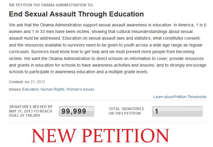 Petition the Obama Administration to mandate education about sexual assault and rape in schools The last petition we were pushing did not obtain enough votes, we will not stop until this is mandated.  Please vote on the WHITEHOUSE.GOV website, it takes 2 seconds and they never send you emails.  I added 83959275 tags to this because I REALLY WANT EVERYONE TO SIGN THIS.