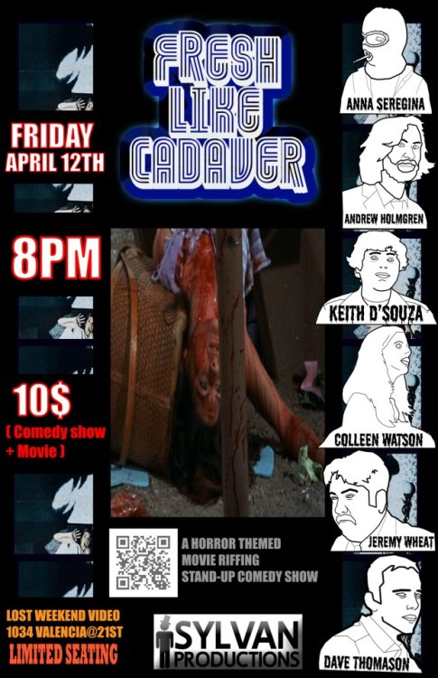 "4/12. Fresh Like Cadaver (Horror+Comedy!) @ Lost Weekend Video. 1034 Valencia St. SF. 8PM. $10. Featuring Anna Seregina, Andrew Holmgren, Keith D'Souza, Colleen Watson, Jeremy Wheat and Dave Thomason. Hosted by Andre Parker. Presented by Sylvan Productions.   FRESH LIKE CADAVER! is a monthly horror themed, LIVE movie riffing comedy show in the spirit of Mystery Science Theater 3000 held at The Cinecave ""Micro-Theater"" located in the basement of Lost Weekend Video in The Mission District of San Francisco every 2nd Friday…   Our next show is FRIDAY April 12TH AT 8PM featuring comedians ANDREW HOLMGREN (Get Yucked Up, 2013 SF Sketchfest ) and KEITH D'SOUZA (Get Yucked Up, Sylvan Productions) followed by a live riffing of the movie NIGHT OF THE LEPUS by ANNA SEREGINA (Cynic Cave,Talkies) and COLLEEN WATSON (SF Sketchfest 2013, SF Punchline ) and Hosted by ANDRE PARKER ( Dipset Ambassador)  ALSO: This month we have a suprise mystery riffer AND a surprise mystery comedian! What the fuuuuuuuck? Who are they? What do they want? What do they do for a living? I guess you'll have to find out April 12th! Bring your ex!"
