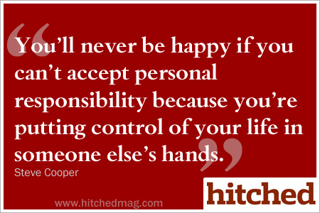 You'll never be happy if you can't accept personal responsibility.