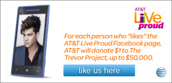 "Our friend Adam Lambert has partnered with AT&T for the Live Proud campaign. For every ""Like"" to http://attliveproud.com, AT&T will donate $1 to The Trevor Project, up to $50K. Limit one Like per person, per account."