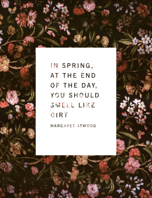 """In the spring, at the end of the day, you should smell like dirt."" Margaret Atwood"