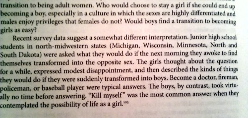 "courtneystoker:  [A paragraph from Michael Kimmel's A Gendered Society: Recent survey data suggest a somewhat different interpretation. Junior high school students in north-midwestern states (Michigan, Wisconsin, Minnesota, North and South Dakota) were asked what they would do if the next morning they awoke to find themselves transformed into the opposite sex. The girls thought about the question for a while, expressed modest disappointment, and then described the kinds of things they would do if they were suddenly transformed into boys. Become a doctor, fireman, policeman, or baseball player were typical answers. The boys, by contrast, took virtually no time before answering. ""Kill myself"" was the most common answer when they contemplated the possibility of life as a girl.] the-uncensored-she:  takealookatyourlife:  ""kill myself"" was the most common answer when they contemplated the possibility of life as a girl  Yeah, tell me again how misogyny ""isn't real"" and men and boys actually ""love"", ""like"" and ""respect the female sex""? This is how deep misogynistic propaganda runs in this world. Men and boys are so viscerally contemptuous of anything or anyone who/that is female or feminine, or perceived to be female or feminine, that they would rather commit suicide than to be associated with— or become a member of— the female sex. As Germaine Greer said, ""women have no idea how much men hate them.""  ^^^^"