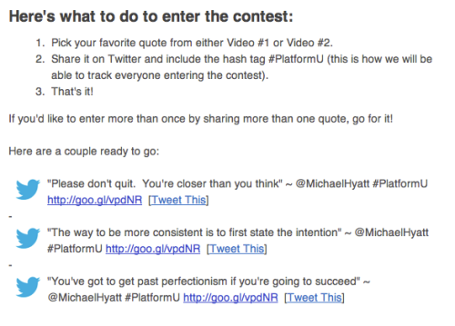 I received this email from Michael Hyatt to enter a contest for his platform university. To be honest, I find this kind of platform building pretty tiring.  It seems that people like Michael Hyatt, are starting to take platform building too far, where their efforts to expand their platform start drowning out their message. Not only that, this Twitter contest seems to go against Hyatt's own post, Why I Won't Retweet You. It's wrong for his followers to ask him to retweet, but it's okay for him to ask his followers to spam their followers with his content. I'm sure if people really like the content on Michael Hyatt's Platform University, then they'll post about it without being prompted. But this isn't something unique to Michael Hyatt, it seems like everyone in the social media world is finding similar ways to broadcast their content.