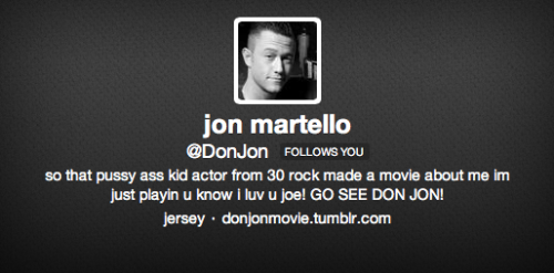 hitrecordjoe:  @DonJon Joins the Internet Ladies and gentlemen! I just started a fictitious account twitter @DonJon, and I'll be tweeting as @DonJonMovie's flawed but lovable protagonist… And by the way, the movie's first trailer is coming out tomorrow!