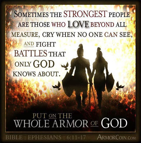 savealifebekindtome:  Ephesians 6:11-17  11 Put on the whole armour of God, that ye may be able to stand against the wiles of the devil. 12 For we wrestle not against flesh and blood, but against principalities, against powers, against the rulers of the darkness of this world, against spiritual wickedness in high places. 13 Wherefore take unto you the whole armour of God, that ye may be able to withstand in the evil day, and having done all, to stand. 14 Stand therefore, having your loins girt about with truth, and having on the breastplate of righteousness; 15 And your feet shod with the preparation of the gospel of peace; 16 Above all, taking the shield of faith, wherewith ye shall be able to quench all the fiery darts of the wicked. 17 And take the helmet of salvation, and the sword of the Spirit, which is the word of God: