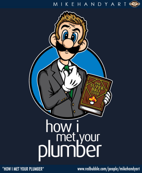 "How I Met Your Plumber  mikehandyart:  ""How I Met Your Plumber"" by Mike Handy Shirts, Hoodies, Kid Clothes, Photos, Posters and more available at REDBUBBLE."