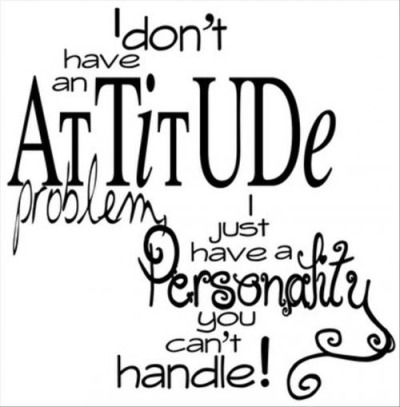 I don't have ATTITUDE problem, I just have a Personality you can't handle! :)