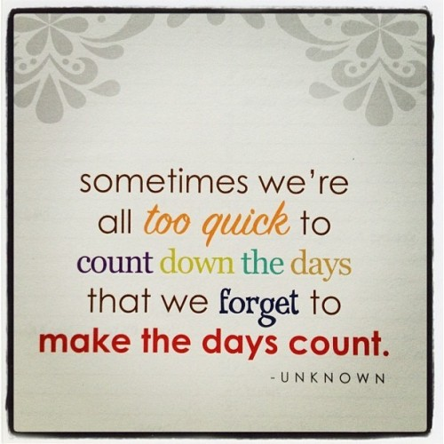 {make the days count} Thanks to everyone for your thoughts and prayers
