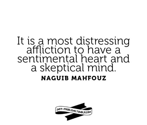 infp-problems:  It's a most distressing affliction to have a sentimental heart and a skeptical mind. -Naguib Mahfouz