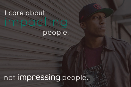 welovechristianmusic:   I care about impacting people, not impressing people. - Lecrae