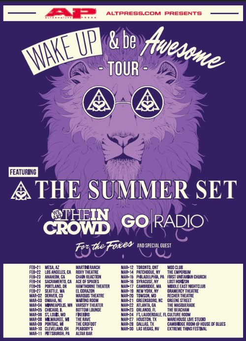 We're excited to announce that we're going to be touring with The Summer Set, Go Radio, and For The Foxes! This is going to be our last North American tour before we hit the studio to record our new album and we're stoked to see all of you!  Wake Up & Be Awesome Tour with We Are The In Crowd, Go Radio, & select dates w/ For The Foxes & Special Guest Feb 21 - Mesa, AZ @ Martini Ranch Feb 22 - Los Angeles, CA @ Roxy Theatre Feb 23 - Anaheim, CA @ Chain Reaction Feb 24 - Sacramento, CA @ Ace of Spades Feb 26 - Portland, OR @ Hawthorne Theatre Feb 27 - Seattle, WA @ El Corazon Mar 2 - Denver, CO @ Marquis Theatre Mar 3 - Omaha, NE @ Waiting Room Mar 4 - Minneapolis, MN @ Varsity Theatre Mar 5 - Chicago, IL @ Bottom Lounge Mar 6 - St Louis, MO @ Firebird Mar 8 - Milwaukee, WI @ The Rave Mar 9 - Pontiac, MI @ The Crofoot Mar 10 - Cleveland, OH @ Peabody's Mar 11 - Pittsburgh, PA @ Altar Bar Mar 12 - Toronto, ON @ Mod Club Mar 14 - Patchogue, NY @ The Emporium Mar 15 - Philadelphia, PA @ First Unitarian Church Mar 16 - Syracuse, NY @ Lost Horizon Mar 17 - Cambridge, MA @ Middle East Nightclub Mar 19 - New York, NY @ Gramercy Theatre Mar 20 - Towson, MD @ Recher Theatre Mar 21 - Greensboro, NC @ Greene Street Mar 22 - Atlanta, GA @ The Masquerade Mar 23 - Orlando, FL @ The Beacham Mar 24 - Ft. Lauderdale, FL @ Culture Room Mar 27 - Houston, TX @ Warehouse Live Studio Mar 28 - Dallas, TX @ Cambridge Room | House Of Blues Mar 30 - Las Vegas, NV @ Extreme Thing Festival