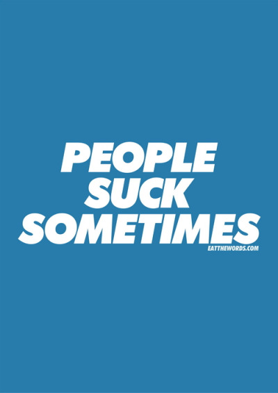 betype:  People suck sometimes. (by eatthewords)