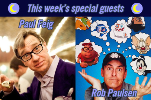 The day has come! Tonight we'll be welcoming two unbelievable guests:  * PAUL FEIG * ROB PAULSEN And the show is FREE, but you must make reservations, so call 323.960.5519 to RSVP.  WHEN: Tuesday March 12 @ 8 pmWHERE: Comedy Central Stage at the Hudson  6539 Santa Monica Boulevard  cross street Hudson Avenue between Highland and Vine Street and lot parking available. We'll see you there!