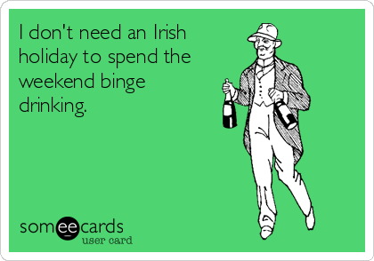 I don't need an Irish holiday to spend the weekend binge drinking.