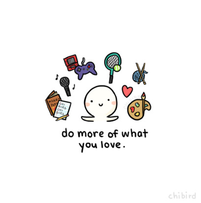 "chibird:  If you're passionate about something, and it makes you happy, then embrace that. :D Of course, do everything in moderation, but I find that I sometimes deny myself simple pleasures like reading because I ""don't have time""."