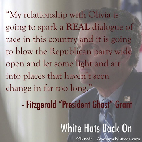 "scandalmoments:  Fitz's monologue to Mellie in White Hat's Back On: ""Mellie. This phase of our lives, capitalizing on public support as a definition of marriage, is over. Make no mistake. You are going to leave the White House. You'll launch your own political career and I will back you and campaign for you and never speak of my ex-wife Mellie Grant in anything but the the most glowing of terms. And then about a year into my second term, I will go on one or two high profile dates with well-educated, age appropriate career women which will be chronicled in immaculate detail by tabloids around the globe and when word leaks six months later that I've been spending time with one of my oldest and dearest most trusted advisors who selflessly acted as the mouthpiece of my administration when I was lying half dead in a hospital bed. Who has always stood beside me as my friend and colleague. When it gets out that after all this time she and I have started after all this time to care for one another in a way that is no longer strictly professional, America will love her. And let's be honest, my relationship with Olivia is going to spark a REAL dialogue of race in this country and it is going to blow the Republican party wide open and let some light and air into places that haven't seen change in far too long. So the party will love her. And YOU wanna be on the right side of history here. Trust me you do. If you don't want to play along. If you leak Olivia's name. If you refuse to go gently, well it only takes a few whispers of the word 'racist' for the feminist groups and the religious groups and even the Republican National Committee to turn up their noses at your stink. But I don't want to do that, Mellie. I want to have you join me as a living, breathing monument to redemption and second chances in the America we all hope still exists."" Read Awesomely Luvvie's amazing recap of the #Scandalfinale here!"