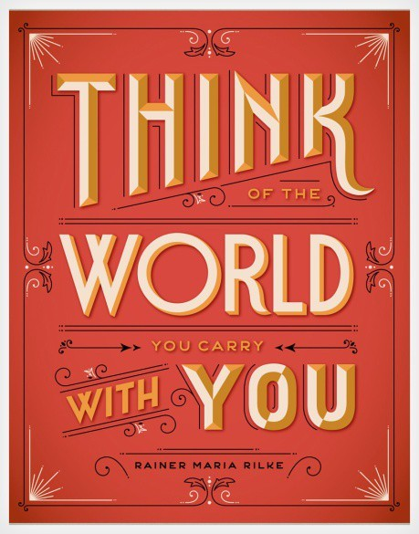 """Think of the world you carry with you."" Rainer Maria Rilke Designed by Jessica Hische."