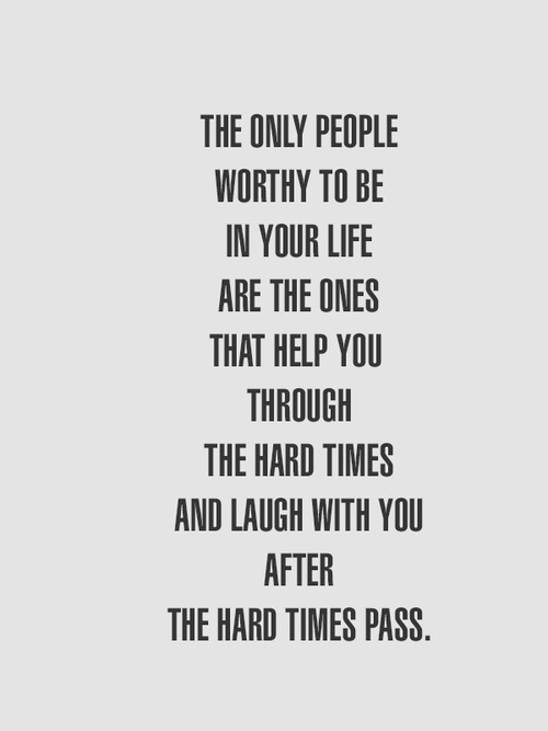 sayingimages:  The only people worthy to be in your life are the ones that help you through the hard timesFOLLOW SAYING IMAGES FOR MORE GREAT PICTURES QUOTES