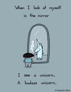 When I look at muself in the mirror I see an uicorn. A badass unicorn.