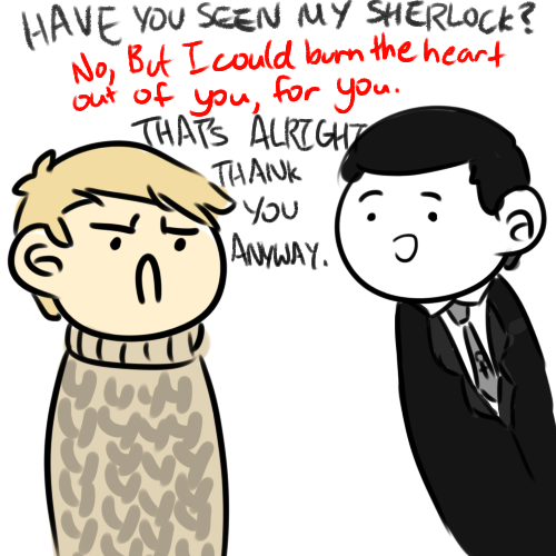 "mu5icliz:  fucking-sherlock:  'I want my Sherlock back' Happy Valentines day everyone~! c:  ""Do I smell murder?"" Oh my god. twist ending"