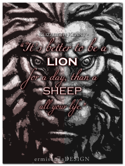 """It's better to be a lion for a day, than a sheep all your life."" - Elizabeth Kenny Check out more work by ermisendaDESIGN."
