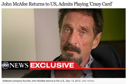 "Wait, ""playing""? Anyway, welcome back to the States, John McAfee. ABC News scored an exclusive interview with him. More details about his stay in Miami Beach so far: ""They said, 'Mr. McAfee, please step forward.' I was met by a dozen or maybe fewer officers. I said, 'Am I arrested?' They said, 'No, sir, I am here to help you.' That felt the best of all."" McAfee says that, now that he's back in the U.S., he's working to get his girlfriends — aged 17 and 20 — out of Belize."