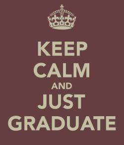 """KEEP CALM AND JUST GRADUATE."""