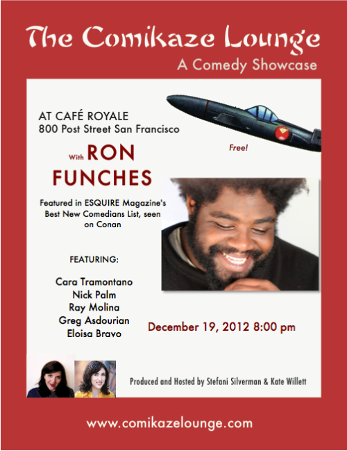 12/19. Free Comedy (The Comikaze Lounge) @ Cafe Royale. 800 Post St. 8:00pm. Featuring Ron Funches, Cara Tramotano, Nick Palm, Ray Molina, Greg Asdourian and Eloisa Bravo. Produced and Hosted by Stefani Silverman and Kate Willett.