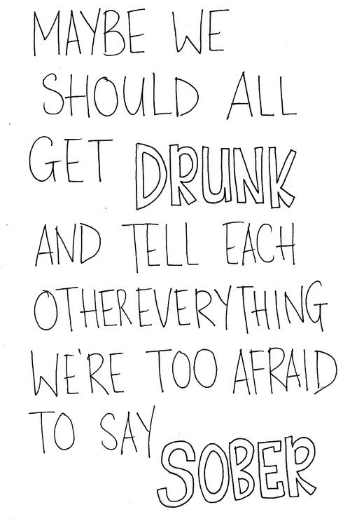 a-dreamer-wandering-elsewhere:  Everyone.Lets all get drunk and help each other instead of drowning in our minds in our own endless oceans which are our thoughts that consume and drown us.Lets all learn to swim together.