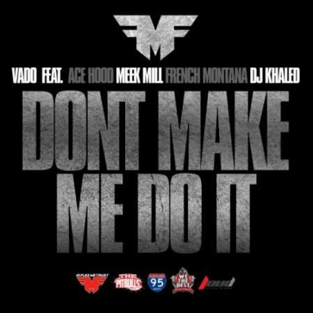 Vado - Don't Make Me Do It ft. Ace Hood, Meek Mill, French Montana & Dj Khaled You can find this on Flex's upcoming mixtape, Who You Mad At? Me Or Yourself?   Previous: Vado - Right Now
