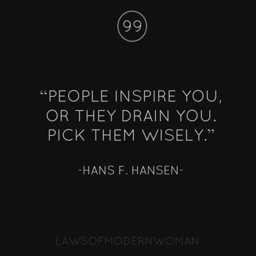 """People inspire you, or they drain you.Pick them wisely."""