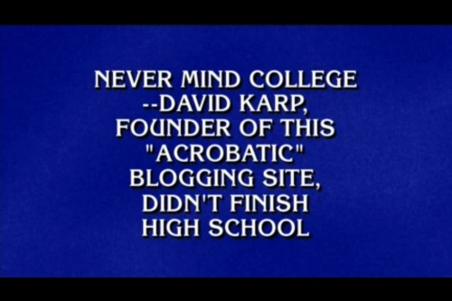 david:  Whoa!  That (second) time Tumblr was a Jeopardy answer. So so close to achieving 1:3 of my life's goals.