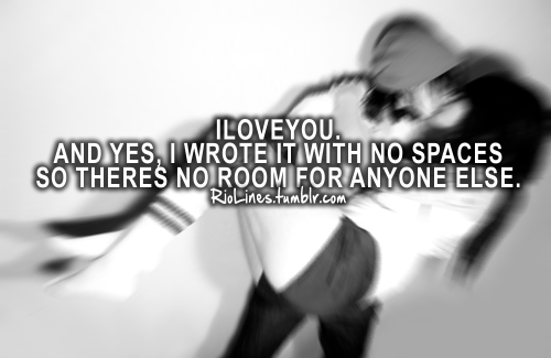riolines:  Iloveyou. And yes, I wrote it with no spaces so there's no room for anyone else.
