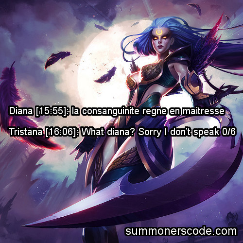 summonerscode:  Exhibit 193 Diana [15:55]: la consanguinite regne en maitresseTristana [16:06]: What diana? Sorry I don't speak 0/6 (Thanks to Lijok for the quote!)