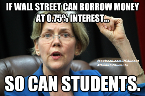 supershrug:  workingamerica:  Banks can borrow billions at 0% interest. Students are going to have to pay 6.8% interest rates on their loans starting this summer. Elizabeth Warren just dropped a bill to turn that around. Source: http://lat.ms/YuRIQP  This is the kind of idea that could legitimately influence who I'd vote for in an election, if a candidate aggressively endorsed this.