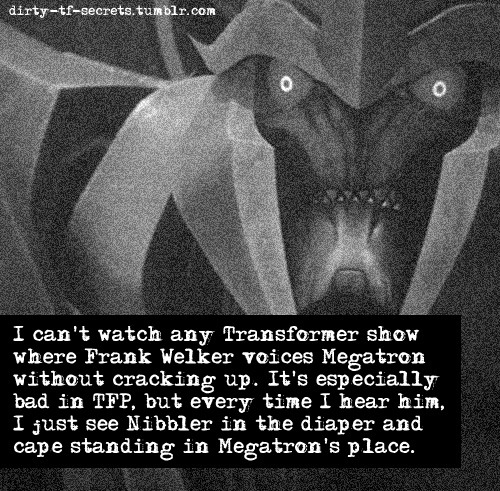 """I can't watch any Transformer show where Frank Welker voices Megatron without cracking up. It's especially bad in TFP, but every time I hear him, I just see Nibbler in the diaper and cape standing in Megatron's place."""