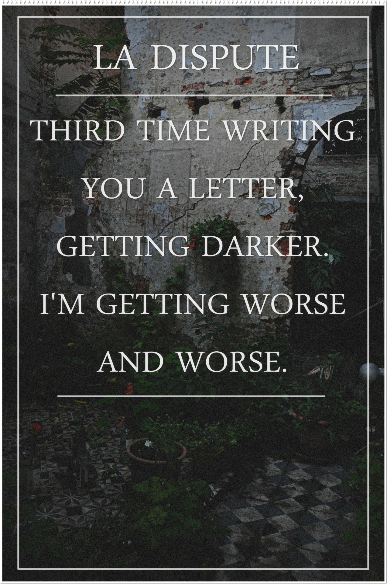Third time writing you a letter, getting darker. I'm getting worse and worse. - a Poem // La Dispute