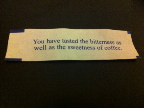 Well, I am a barista so yes that is literally true. Not much of a fortune, though.