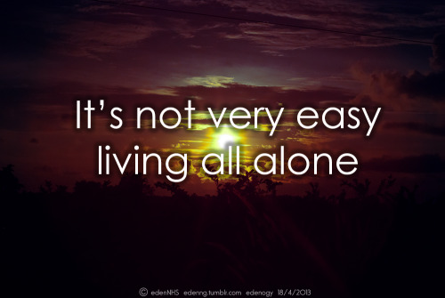 It's not very easy living all alone…=(