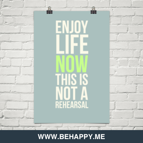 behappyblog:  Enjoy life now, this is not a rehearsal