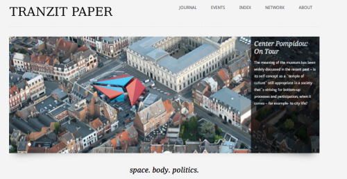 The Vienna-based project TRANZIT PAPER offers a curated section of national and international events, interviews, articles and photo series focusing on the key topics space. body. politics., based within an interdisciplinary urban context.  TRANZIT PAPER explores the convergence of space and its related topics, such as movement, perception, time, and identity. Filed under the main themes of space. body. politics., this virtual platform aims to generate an exchange of thoughts and criticism in times when spatial practice has become a centre stage in urban, political, social and cultural issues.  Space is a resource, in which social, cultural and economic inequality occur. Due to phenomenons like globalization and migration, manifold actors are interested in the space we share altogether. The spatial manifestaton of social exclusion becomes obvious in the physical organization of space, in codes, rules, regulations – and in our daily urban life.  TRANZIT PAPER is a subversive experiment, dedicated to the theoretical reflection and the media transfer of aesthetic, social, media and political spaces.  TRANZIT PAPER is a project edited by Carmen Rüter, Vienna.