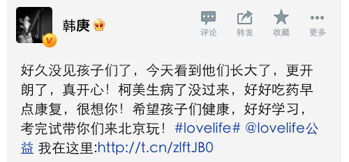 pocketostars:  130330 Han Geng Weibo Update:Rough Translation:      It's been a long time since I've seen the children. Today I saw them all grown up and more open and cheerful. I'm really happy! Ke Mei was sick and could not come. Be good and take your medicine and get well soon. I miss you very much! I wish for the children to be healthy and to study well. Finish your exams and I'll bring you to Beijing to play! #lovelife# @lovelife公益      Note: These are the 7 (one is sick and not in the picture) children that Han Geng adopted/sponsors. He has been supporting them financially for all their living and education expenses, and will continue to do so through their completion of college.