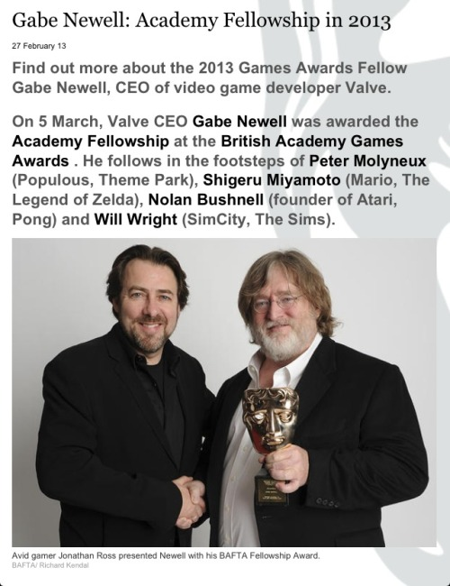 rooshoes:  komamuras:  I had no idea Gabe won the BAFTA games fellowship this year THAT IS AWESOME? Source: https://www.bafta.org/games/awards/gabe-newell-fellowship,3663,BA.html  Gabes Handsome Hair  He looks much better with a beard.  Everyone does.