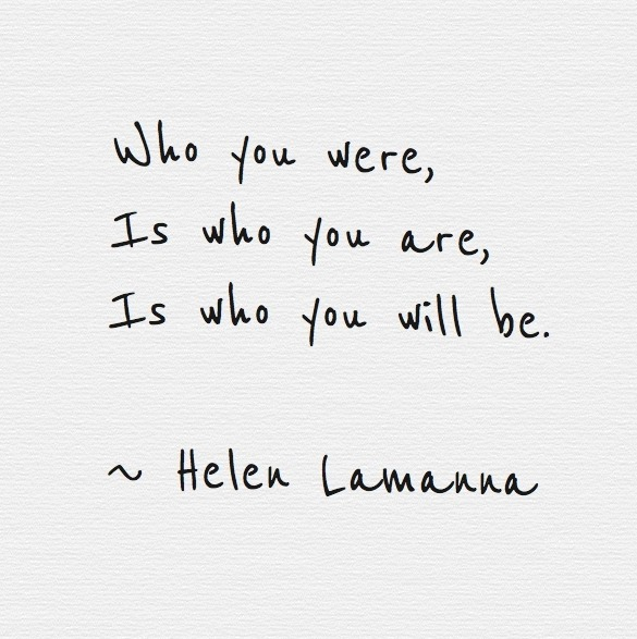 Who you were,is who you are,is who you will be.~ Helen Lamanna
