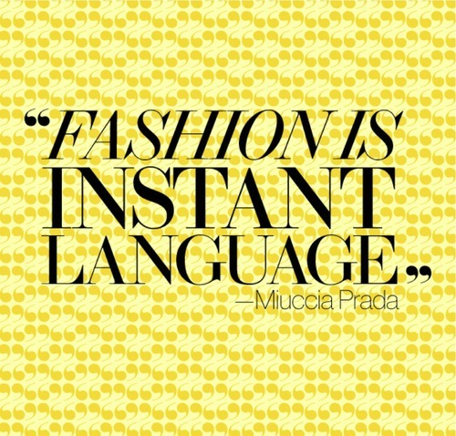 "Quote: ""Fashion is instant language."" ~ Miuccia Prada"