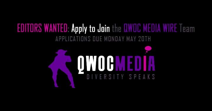 QWOC Media Wire is a media advocacy organization and online platform that amplifies the voices and thought leadership of sexual minorities around the world.  We are happy to announce that we're seeking THREE new editors to join our team! Non-US candidates are strongly encouraged to apply. Applications now open via our online submission system.  The ideal editor will be a seasoned writer, blogger, or publisher of online content. The ideal editor will identify as part of the queer and trans community of color (even if using a pseudoynm/alias), or as a racial/ethnic minority. (Note: As our site is dedicated to the voices and thought leadership of queer women, gender non-conforming and trans people of color, we give preference to editors who identify as such.)  Who We Are   Currently, we are: latina, African, mixed-race, femme, masculine of center, gender neutral, east coaster, west coasters, trans-nationals, professionals, scholars, activists. There's still a lot that can be added to that. Who We're Looking For We are actively searching for editors who don't look like us—who share enough of our experiences as qpoc with multi-identities, but contributes a new lens to our collective vision. We aren't looking for people to be marginally involved to deflect criticism; we are seeking people to be fully vested editorial partners, who are willing to volunteer time and energy alongside us to 1) recruit writers, 2) edit submissions, 3) moderate comments, 4) manage the space, and 5) grow QWOC Media Wire from a startup to a sustainable social enterprise. This is a Volunteer Position This will be a volunteer position. QWOC Media Wire is a labor of love. The funds for this site come out of our pockets. Therefore, we cannot provide any compensation for editors at this time. We do guarantee, however, that you'll continually learn (we all do), you'll be supported as an individual with their own career path, and your contribution to this project will be celebrated and honored. Lastly, but most importantly, as we recognize that this is a volunteer project (and we all have commitments outside of it), you'll be part of a team that holds you accountable to your commitments, but also practices community care and support when critical. Strategic Growth and Planning (Hopefully With You On Board) Part of our strategy to become a full-fledged, sustainable media advocacy organization includes the recruitment and development of a team that is grounded in our principles and committed to our mission, before implementing a growth strategy plan for this social enterprise in 2014. Our team currently comprises a serial social entrepreneur and digital media expert, an organizational development consultant, and a scholar interested in exploring the way intersectionality is reported or consumed by the media. We look forward to adding more core strengths and expertise to our team! What would you bring? We hope to find out through your application. f you're interested in being part of something exciting, intentionally innovative, strategic, and collaborative—while working within a fun, affirming, and very smart team—we strongly encourage you to apply. We strongly encourage you to use our ONLINE SUBMISSION FORM.  However, if you are applying from outside the US and/or unable to use the online submission system, please email us directly at team@qwocmediawire.com for a downloadable submission form. Note: We will be interviewing until we find the right people. But this particular call for applications will close on May 20th, 2013 (with a possible earlier start date, schedules permitting).