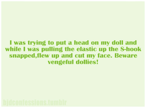 """ I was trying to put a head on my doll and while I was pulling the elastic up the S-hook snapped,flew up and cut my face. Beware vengeful dollies!